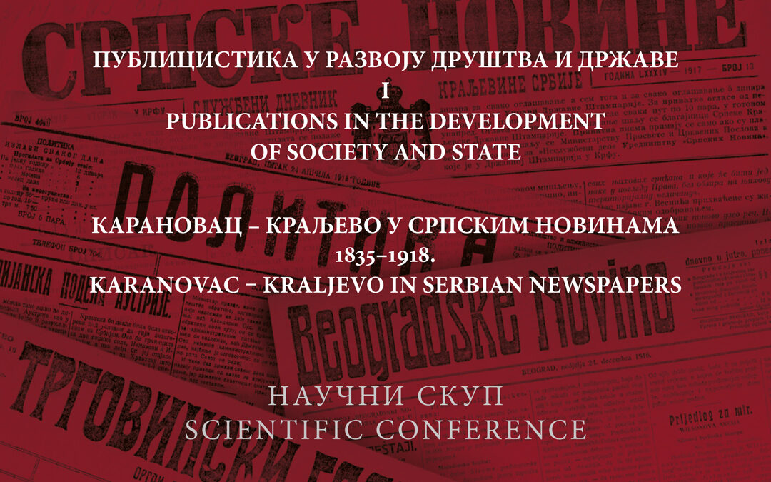 """Scientific Conference """"Publications in the Development of Society and State I: Karanovac – Kraljevo in Serbian Newspapers 1835-1918."""""""